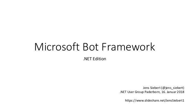 Microsoft Bot Framework .NET Edition Jens Siebert (@jens_siebert) .NET User Group Paderborn, 16. Januar 2018 https://www.s...