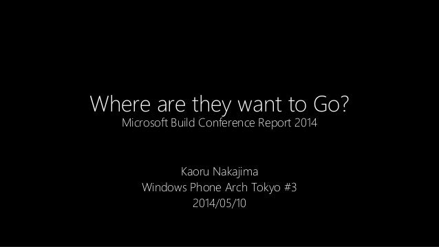 Where are they want to Go? Microsoft Build Conference Report 2014 Kaoru Nakajima Windows Phone Arch Tokyo #3 2014/05/10