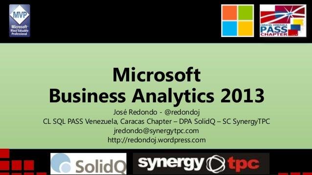 Microsoft Business Analytics 2013 José Redondo - @redondoj CL SQL PASS Venezuela, Caracas Chapter – DPA SolidQ – SC Synerg...