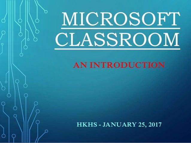 MICROSOFT CLASSROOM AN INTRODUCTION HKHS - JANUARY 25, 2017
