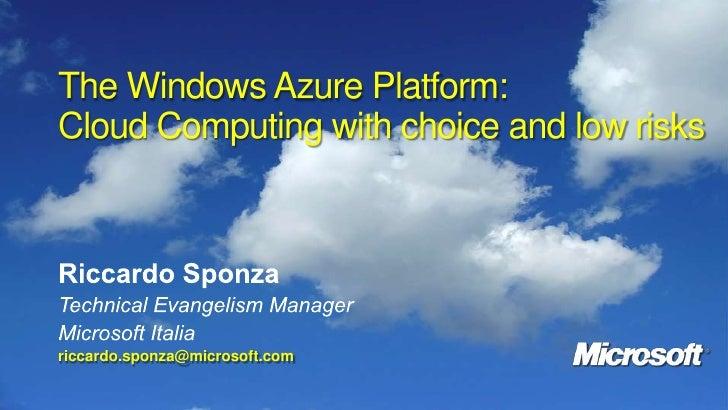 The Windows Azure Platform: Cloud Computing with choice and low risks<br />Riccardo Sponza<br />Technical Evangelism Manag...