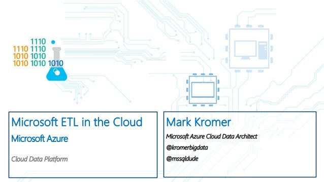 Microsoft ETL in the Cloud Microsoft Azure Cloud Data Platform Mark Kromer Microsoft Azure Cloud Data Architect @kromerbig...