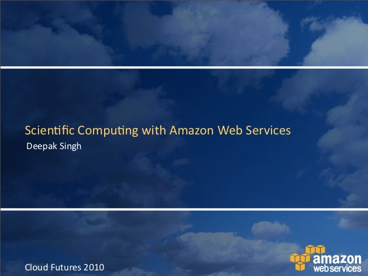 Scien&fic	   Compu&ng	   with	   Amazon	   Web	   Services Deepak	   Singh     Cloud	   Futures	   2010