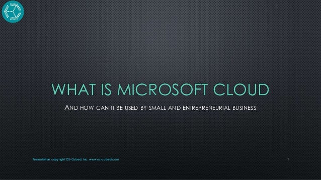 WHAT IS MICROSOFT CLOUD AND HOW CAN IT BE USED BY SMALL AND ENTREPRENEURIAL BUSINESS  Presentation copyright OS-Cubed, Inc...