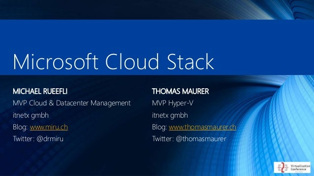 Microsoft Cloud Stack THOMAS MAURER MVP Hyper-V itnetx gmbh Blog: www.thomasmaurer.ch Twitter: @thomasmaurer MICHAEL RUEEF...