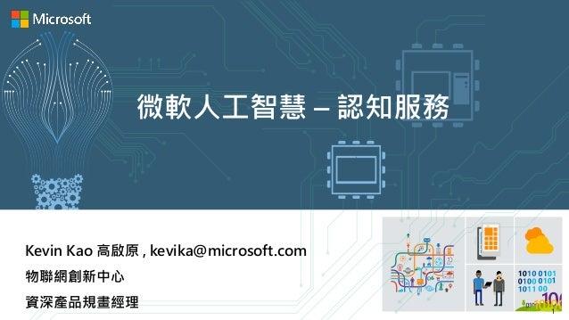 微軟人工智慧 – 認知服務 Kevin Kao 高啟原 , kevika@microsoft.com 物聯網創新中心 資深產品規畫經理 1