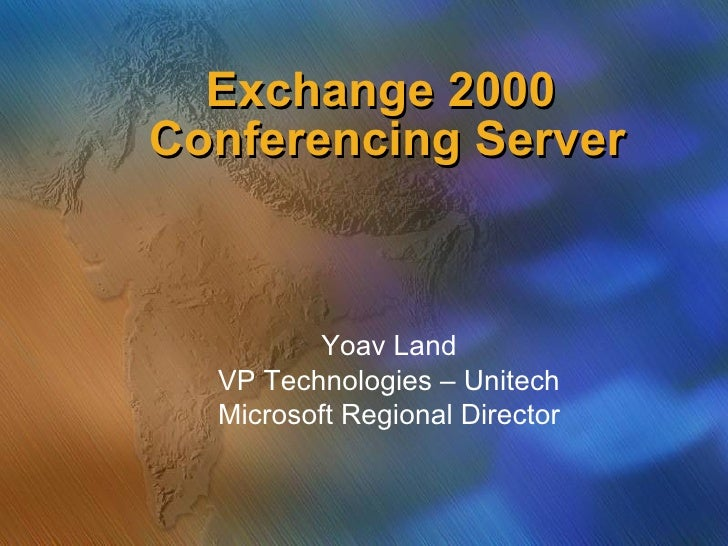 Exchange 2000  Conferencing Server Yoav Land VP Technologies – Unitech Microsoft Regional Director