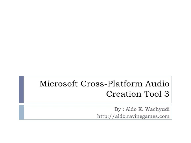 Microsoft Cross-Platform Audio                Creation Tool 3                    By : Aldo K. Wachyudi             http://...