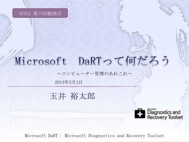 SCUGJ 第六回勉強会              ~コンピューター管理のあれこれ~             2013年3月2日           玉井 裕太郎 Microsoft DaRT: Microsoft Diagnostics an...