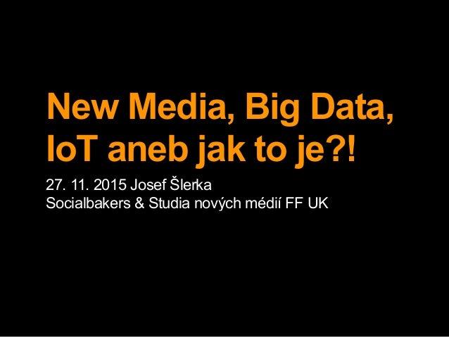 New Media, Big Data, IoT aneb jak to je?! 27. 11. 2015 Josef Šlerka Socialbakers & Studia nových médií FF UK