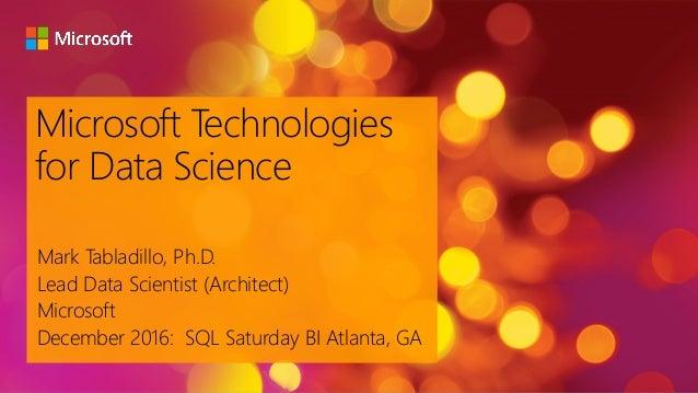 Microsoft Technologies for Data Science Mark Tabladillo, Ph.D. Lead Data Scientist (Architect) Microsoft December 2016: SQ...