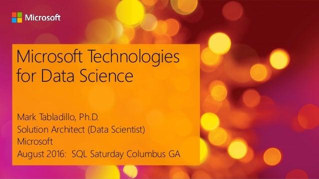 Microsoft Technologies for Data Science Mark Tabladillo, Ph.D. Solution Architect (Data Scientist) Microsoft August 2016: ...