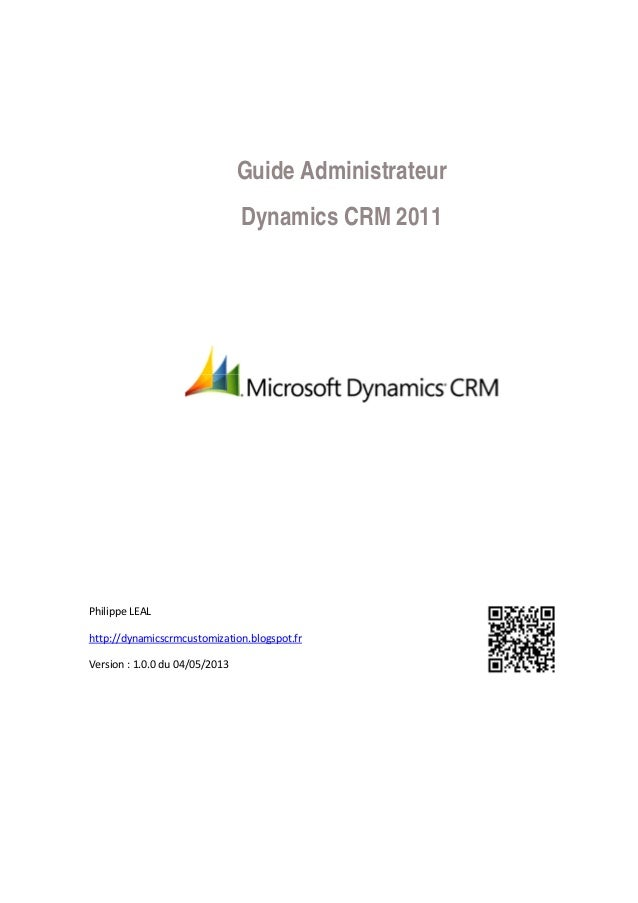 Guide Administrateur Dynamics CRM 2011 Philippe LEAL http://dynamicscrmcustomization.blogspot.fr Version : 1.0.0 du 04/05/...