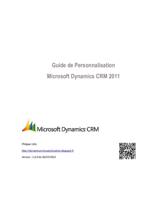 Guide de Personnalisation Microsoft Dynamics CRM 2011  Philippe LEAL http://dynamicscrmcustomization.blogspot.fr Version :...