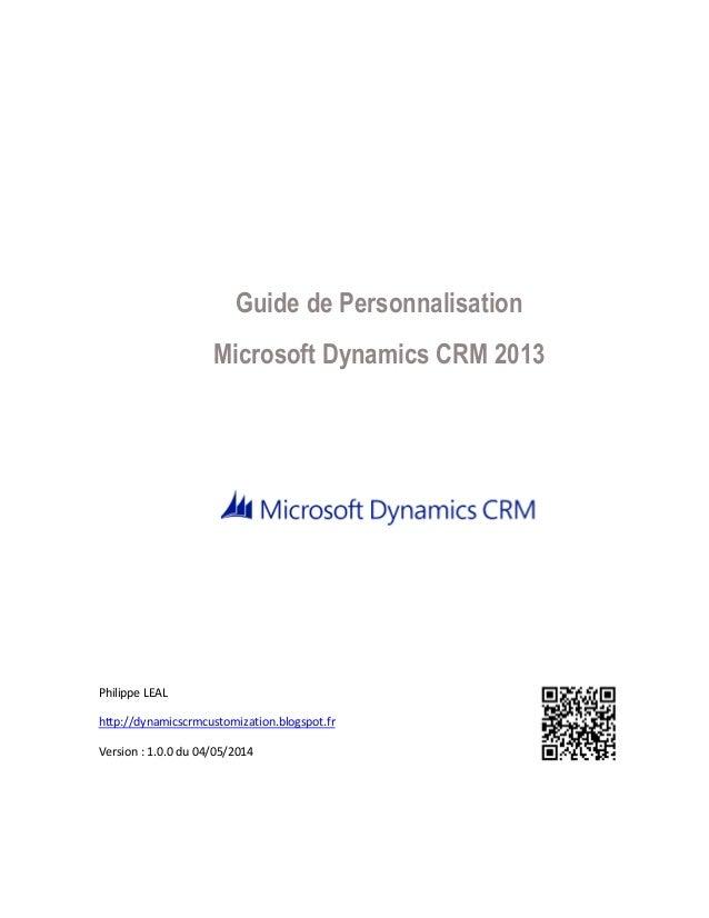 Guide de Personnalisation Microsoft Dynamics CRM 2013 Philippe LEAL http://dynamicscrmcustomization.blogspot.fr Version : ...