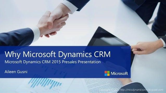 Copyright © 2015 http://missdynamicscrm.blogspot.com Why Microsoft Dynamics CRM Microsoft Dynamics CRM 2015 Presales Prese...