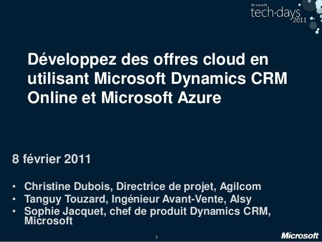 1 Développez des offres cloud en utilisant Microsoft Dynamics CRM Online et Microsoft Azure 8 février 2011 • Christine Dub...