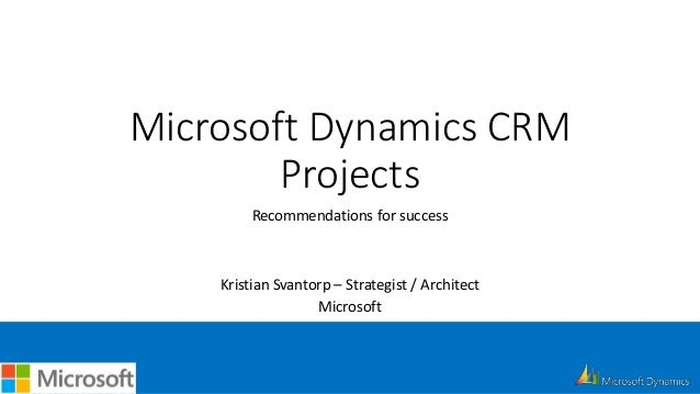 Microsoft Dynamics CRM Projects Recommendations for success Kristian Svantorp – Strategist / Architect Microsoft