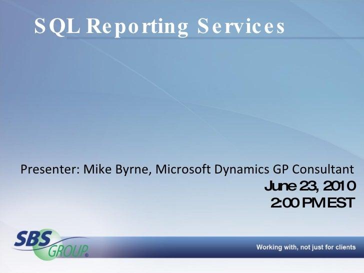 SQL Reporting Services Presenter: Mike Byrne, Microsoft Dynamics GP Consultant June 23, 2010 2:00 PM EST