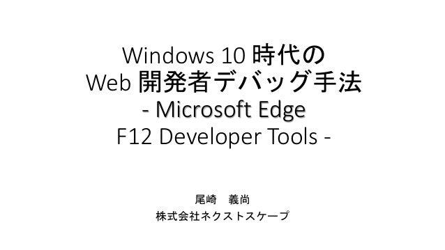 Windows 10 時代の Web 開発者デバッグ手法 - Microsoft Edge F12 Developer Tools - 尾崎 義尚 株式会社ネクストスケープ