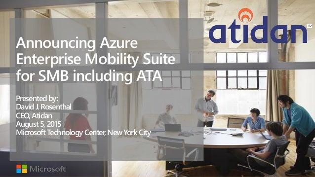 Announcing Azure Enterprise Mobility Suite for SMB including ATA Presentedby: David J.Rosenthal CEO,Atidan August5,2015 Mi...