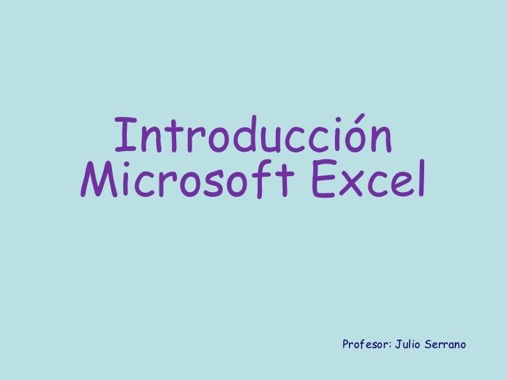 IntroducciónMicrosoft Excel           Profesor: Julio Serrano