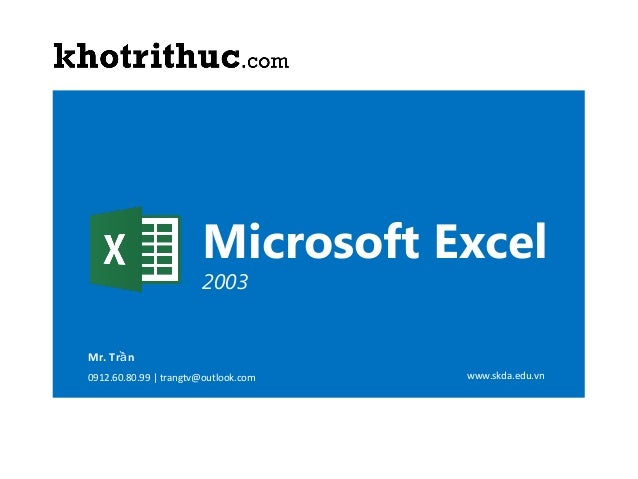 Microsoft Excel 2003  Mr. Trầ n 0912.60.80.99 | trangtv@outlook.com  ©Copyright 2007 MICROSOFT EXCEL  www.skda.edu.vn  1