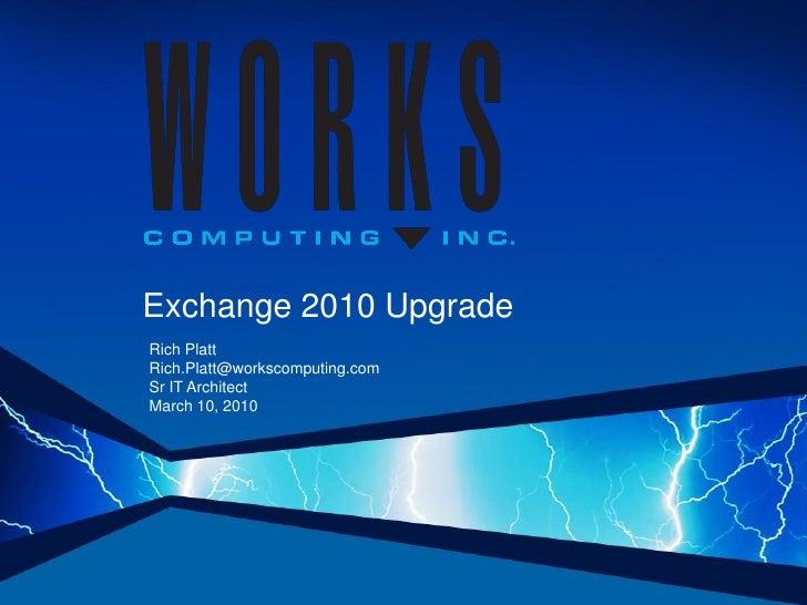 Exchange 2010 Upgrade Rich Platt Rich.Platt@workscomputing.com Sr IT Architect March 10, 2010