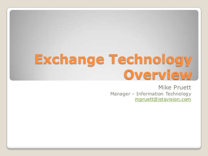 Exchange Technology           Overview                           Mike Pruett         Manager – Information Technology     ...