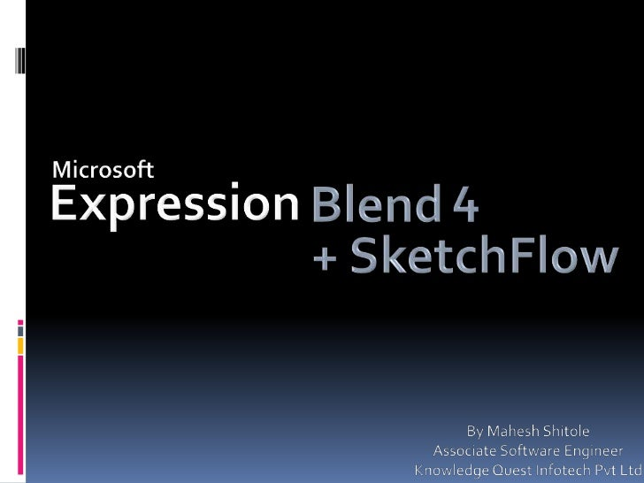 Microsoft<br />4<br />Expression<br />Blend<br />+ SketchFlow<br />By Mahesh Shitole<br />Associate Software Engineer <br ...