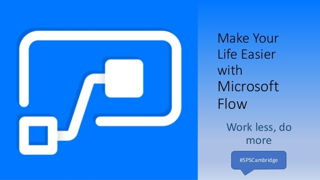 Make Your Life Easier with Microsoft Flow Work less, do more #SPSCambridge