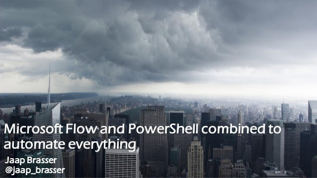 Microsoft Flow and PowerShell combined to automate everything Jaap Brasser @jaap_brasser
