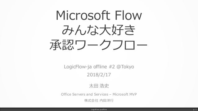 Microsoft Flow みんな大好き 承認ワークフロー LogicFlow-ja offline #2 @Tokyo 2018/2/17 太田 浩史 Office Servers and Services – Microsoft MVP ...