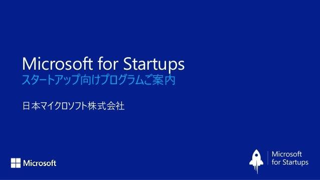 Microsoft for Startups スタートアップ向けプログラムご案内 日本マイクロソフト株式会社