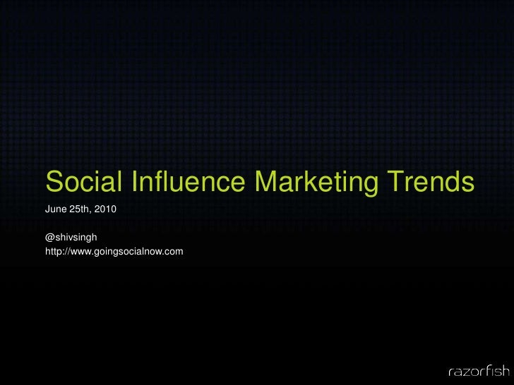 Social Influence Marketing Trends June 25th, 2010  @shivsingh http://www.goingsocialnow.com