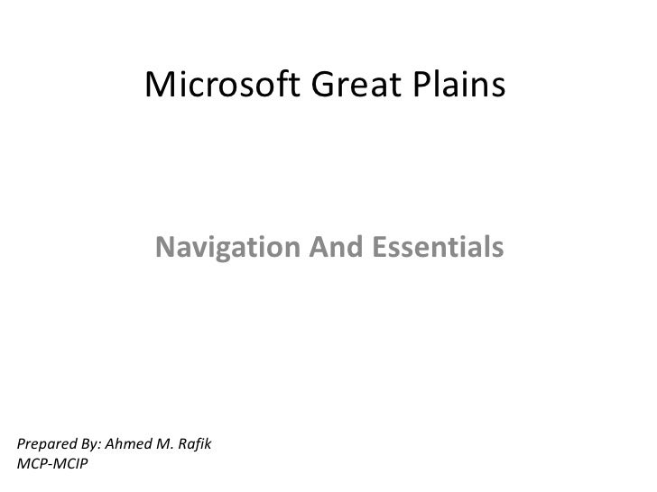 Microsoft Great Plains                   Navigation And EssentialsPrepared By: Ahmed M. RafikMCP-MCIP