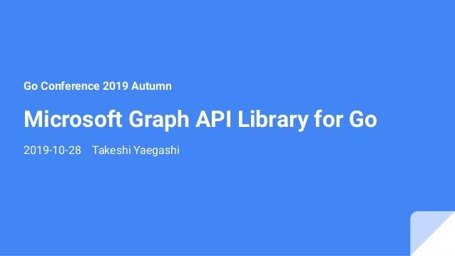 Microsoft Graph API Library for Go 2019-10-28 Takeshi Yaegashi Go Conference 2019 Autumn