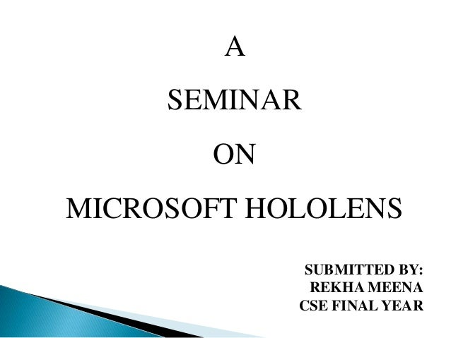 SUBMITTED BY: REKHA MEENA CSE FINAL YEAR A SEMINAR ON MICROSOFT HOLOLENS