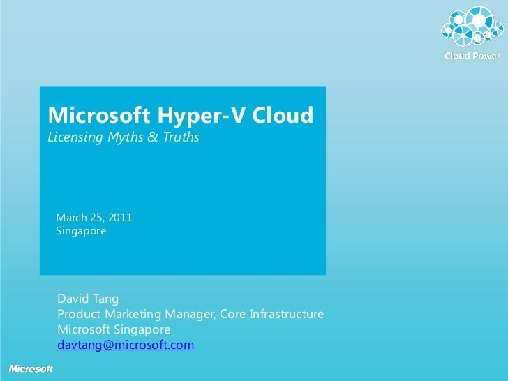 Microsoft Hyper-V CloudLicensing Myths & Truths March 25, 2011 Singapore David Tang Product Marketing Manager, Core Infras...