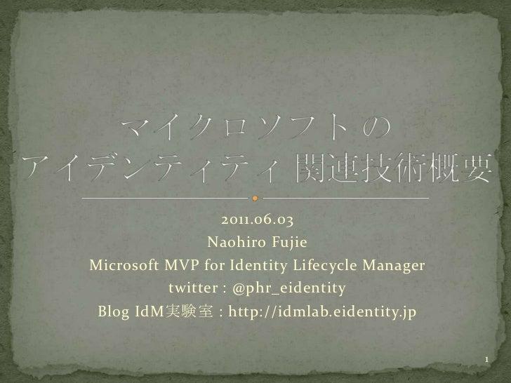 2011.06.03<br />NaohiroFujie<br />Microsoft MVP for Identity Lifecycle Manager<br />twitter : @phr_eidentity<br />Blog IdM...