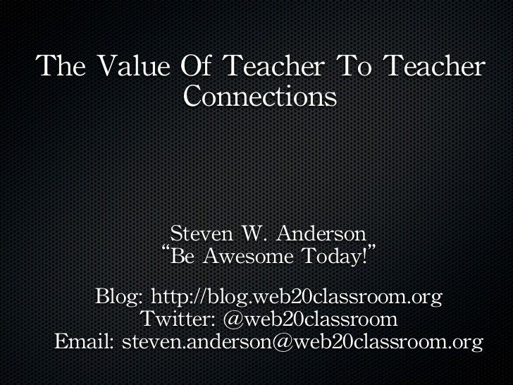 """The Value Of Teacher To Teacher               Connections           Steven W. Anderson          """"Be Awesome Toda..."""