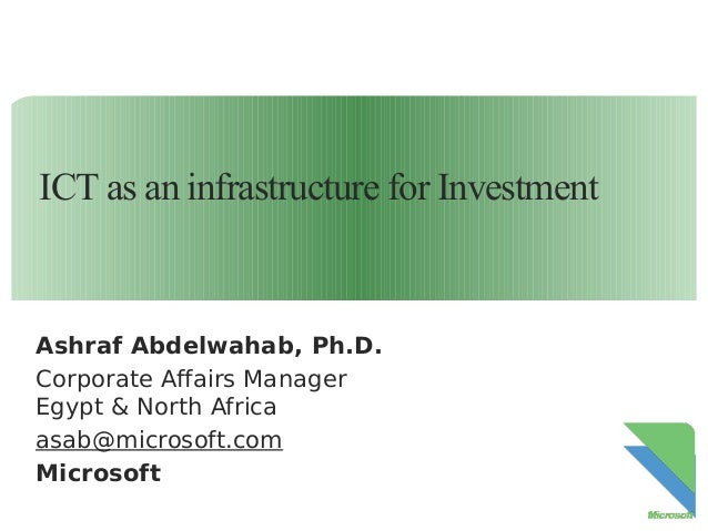 ICT as an infrastructure for Investment  Ashraf Abdelwahab, Ph.D. Corporate Affairs Manager Egypt & North Africa asab@micr...