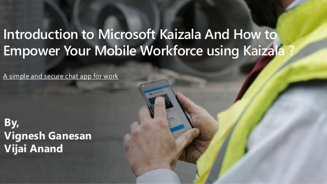Introduction to Microsoft Kaizala And How to Empower Your Mobile Workforce using Kaizala ? A simple and secure chat app fo...