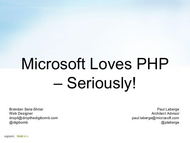Microsoft Loves PHP – Seriously! Brendan Sera-Shriar Web Designer dropit@dropthedigibomb.com @digibomb Paul Laberge Archit...