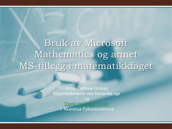 Bruk av Microsoft  Mathematics og annetMS-tillegg i matematikkfaget             Anne Cathrine Gotaas       Matematikklærer...