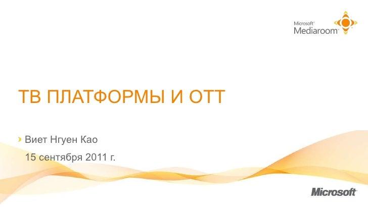 ТВ ПЛАТФОРМЫ И  OTT <ul><li>В иет  Нгуен Као </li></ul><ul><li>15  сентября  2011  г. </li></ul>