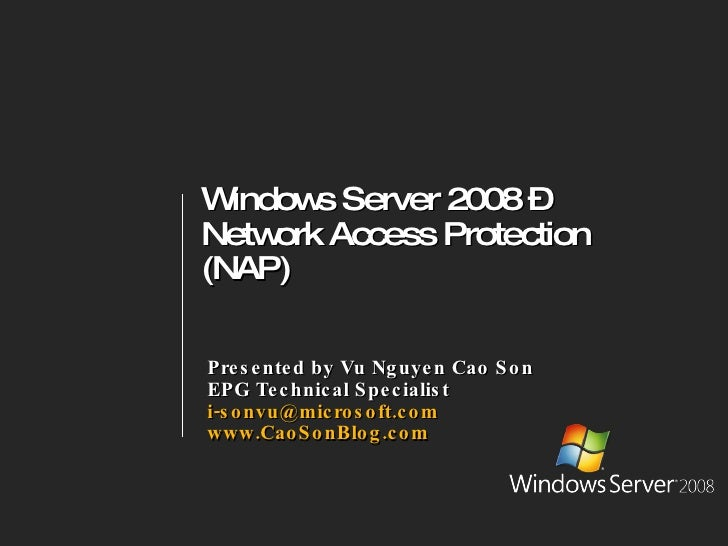 Windows Server 2008 –  Network Access Protection (NAP) Presented by Vu Nguyen Cao Son EPG Technical Specialist [email_addr...