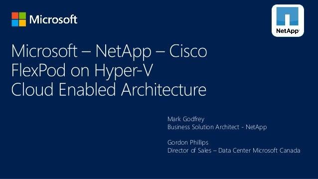 Mark Godfrey Business Solution Architect - NetApp Gordon Phillips Director of Sales – Data Center Microsoft Canada