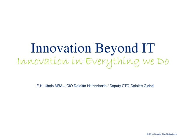 Innovation Beyond IT  Innovation in Everything we Do E.H. Ubels MBA – CIO Deloitte Netherlands / Deputy CTO Deloitte Globa...