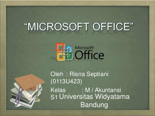 """MICROSOFT OFFICE""  Oleh : Risna Septiani  (0113U423)  Kelas : M / Akuntansi  S1 Universitas Widyatama  Bandung"